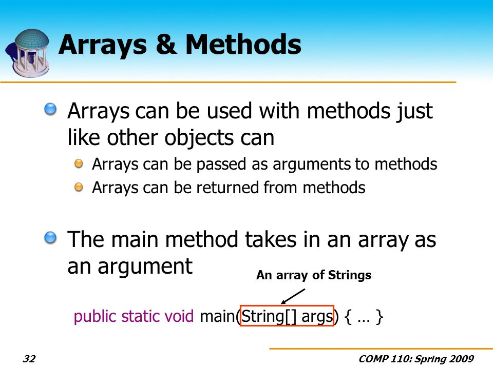 COMP 110: Spring Arrays & Methods Arrays can be used with methods just like other objects can Arrays can be passed as arguments to methods Arrays can be returned from methods The main method takes in an array as an argument public static void main(String[] args) { … } An array of Strings
