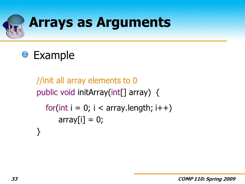 COMP 110: Spring Arrays as Arguments Example //init all array elements to 0 public void initArray(int[] array) { for(int i = 0; i < array.length; i++) array[i] = 0; }