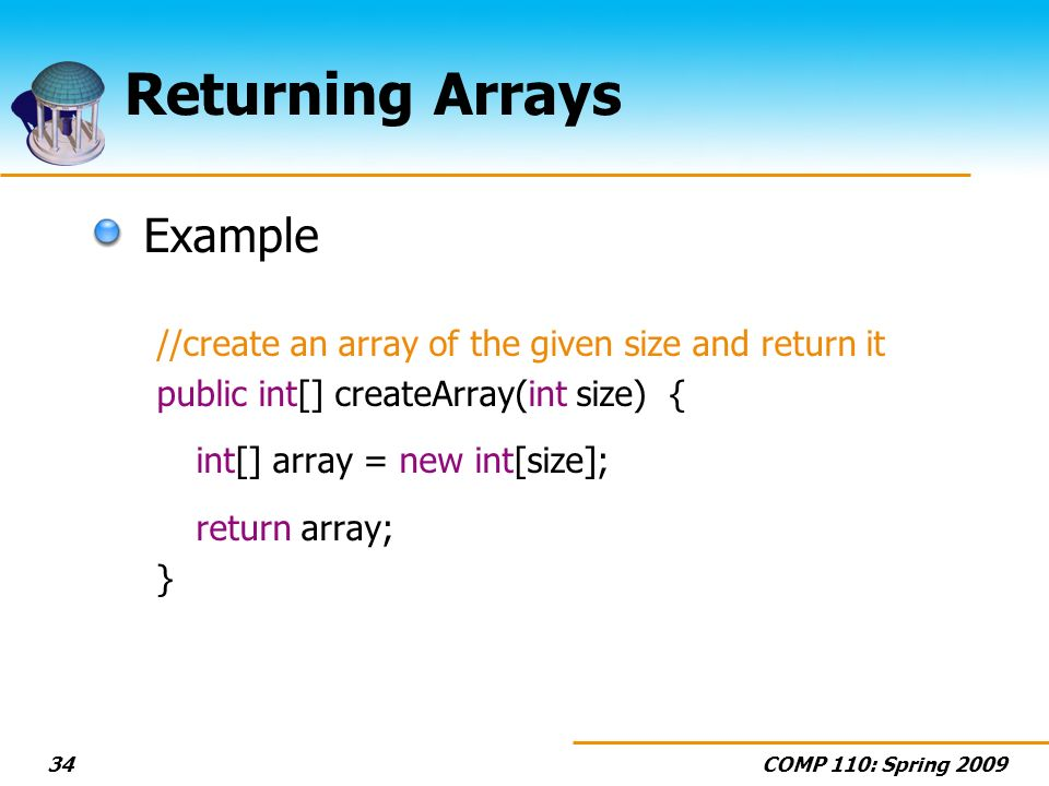 COMP 110: Spring Returning Arrays Example //create an array of the given size and return it public int[] createArray(int size) { int[] array = new int[size]; return array; }