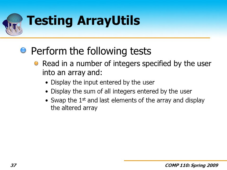 COMP 110: Spring Testing ArrayUtils Perform the following tests Read in a number of integers specified by the user into an array and: Display the input entered by the user Display the sum of all integers entered by the user Swap the 1 st and last elements of the array and display the altered array