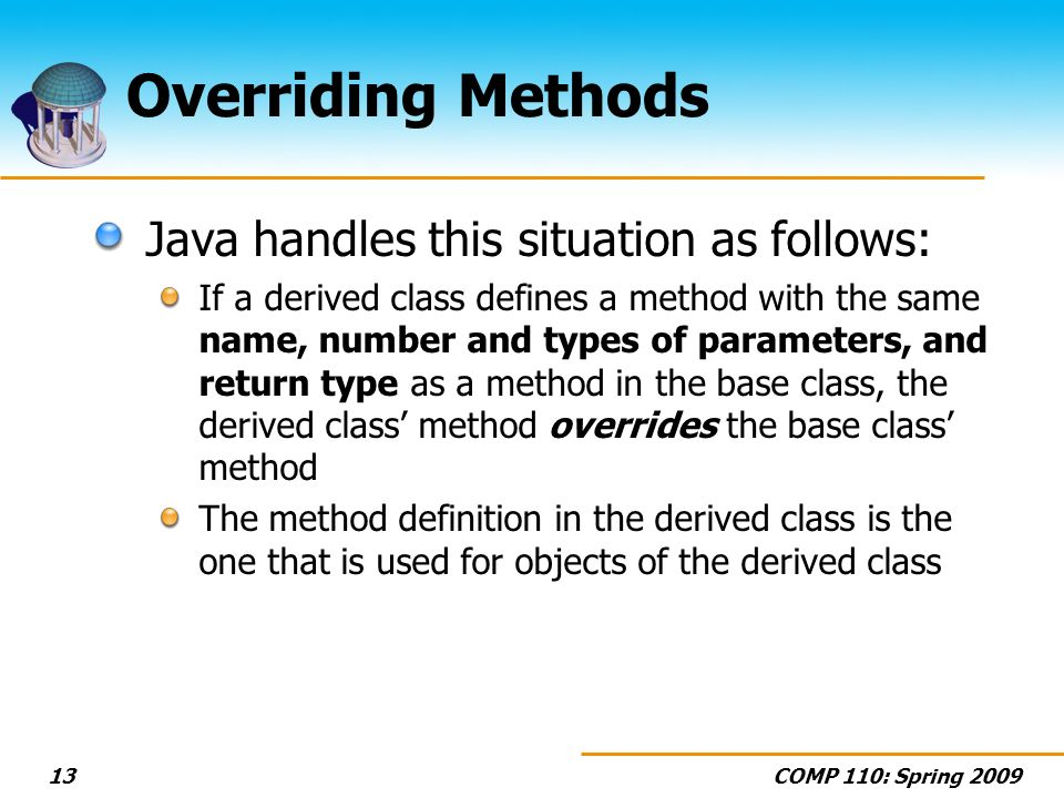 COMP 110: Spring Overriding Methods Java handles this situation as follows: If a derived class defines a method with the same name, number and types of parameters, and return type as a method in the base class, the derived class method overrides the base class method The method definition in the derived class is the one that is used for objects of the derived class