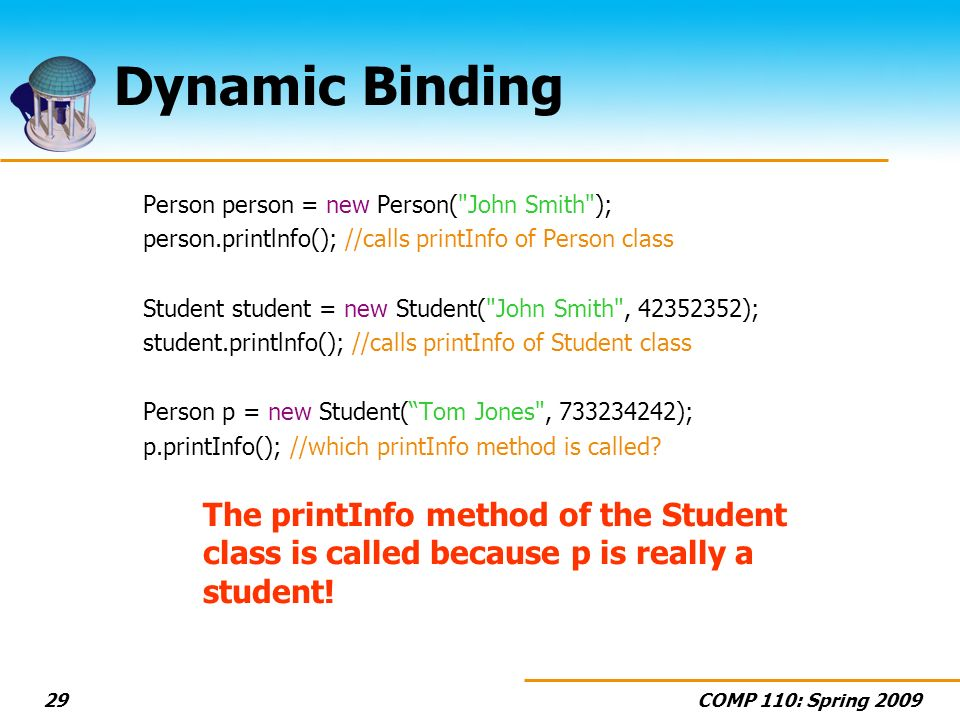 COMP 110: Spring Dynamic Binding Person person = new Person( John Smith ); person.printlnfo(); //calls printInfo of Person class Student student = new Student( John Smith , ); student.printlnfo(); //calls printInfo of Student class Person p = new Student(Tom Jones , ); p.printInfo(); //which printInfo method is called.