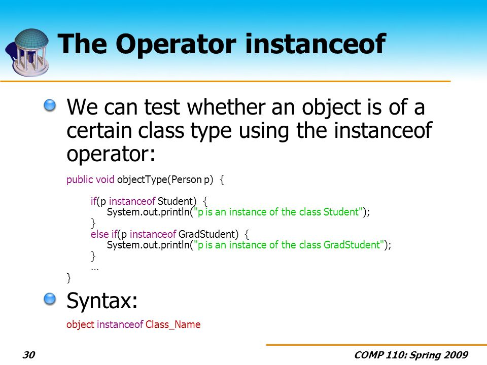 COMP 110: Spring The Operator instanceof We can test whether an object is of a certain class type using the instanceof operator: public void objectType(Person p) { if(p instanceof Student) { System.out.println( p is an instance of the class Student ); } else if(p instanceof GradStudent) { System.out.println( p is an instance of the class GradStudent ); } … } Syntax: object instanceof Class_Name