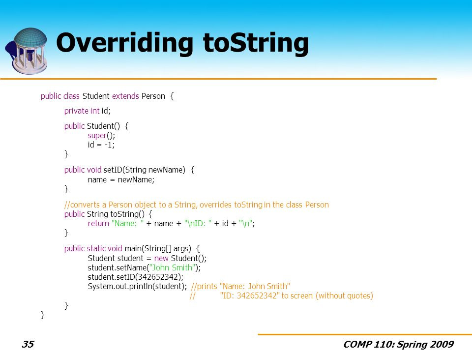 COMP 110: Spring Overriding toString public class Student extends Person { private int id; public Student() { super(); id = -1; } public void setID(String newName) { name = newName; } //converts a Person object to a String, overrides toString in the class Person public String toString() { return Name: + name + \nID: + id + \n ; } public static void main(String[] args) { Student student = new Student(); student.setName( John Smith ); student.setID( ); System.out.println(student); //prints Name: John Smith // ID: to screen (without quotes) }