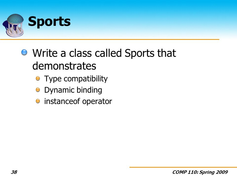 COMP 110: Spring Sports Write a class called Sports that demonstrates Type compatibility Dynamic binding instanceof operator