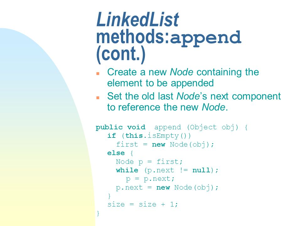 LinkedList methods: append (cont.) n Create a new Node containing the element to be appended n Set the old last Nodes next component to reference the new Node.
