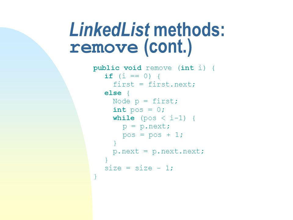 LinkedList methods: remove (cont.) public void remove (int i) { if (i == 0) { first = first.next; else { Node p = first; int pos = 0; while (pos < i-1) { p = p.next; pos = pos + 1; } p.next = p.next.next; } size = size - 1; }