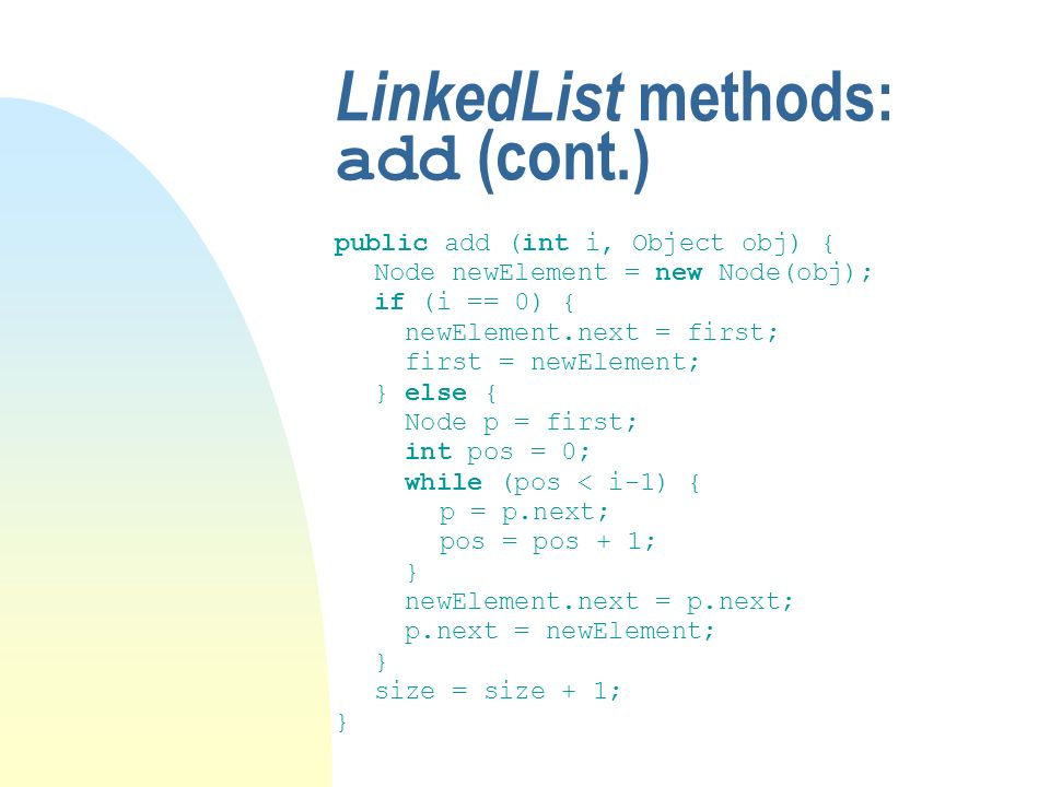 LinkedList methods: add (cont.) public add (int i, Object obj) { Node newElement = new Node(obj); if (i == 0) { newElement.next = first; first = newElement; } else { Node p = first; int pos = 0; while (pos < i-1) { p = p.next; pos = pos + 1; } newElement.next = p.next; p.next = newElement; } size = size + 1; }