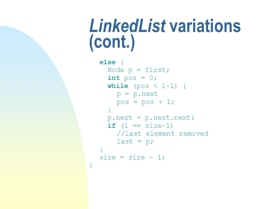 LinkedList variations (cont.) else { Node p = first; int pos = 0; while (pos < i-1) { p = p.next pos = pos + 1; } p.next = p.next.next; if (i == size-1) //last element removed last = p; } size = size - 1; }