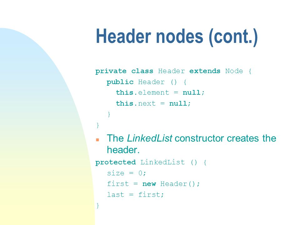 Header nodes (cont.) private class Header extends Node { public Header () { this.element = null; this.next = null; } The LinkedList constructor creates the header.