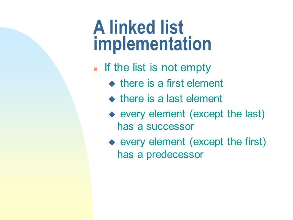 A linked list implementation n If the list is not empty u there is a first element u there is a last element u every element (except the last) has a successor u every element (except the first) has a predecessor