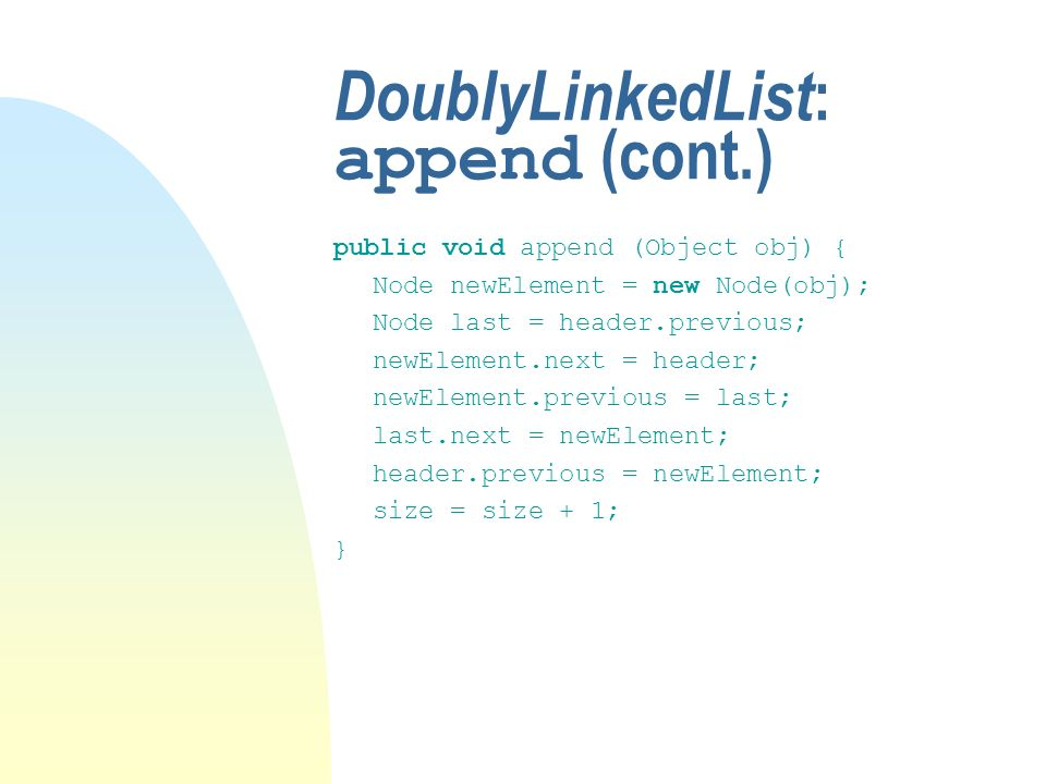 DoublyLinkedList : append (cont.) public void append (Object obj) { Node newElement = new Node(obj); Node last = header.previous; newElement.next = header; newElement.previous = last; last.next = newElement; header.previous = newElement; size = size + 1; }