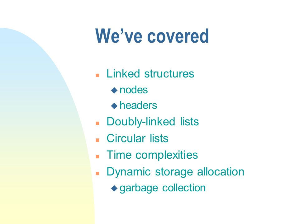 Weve covered n Linked structures u nodes u headers n Doubly-linked lists n Circular lists n Time complexities n Dynamic storage allocation u garbage collection