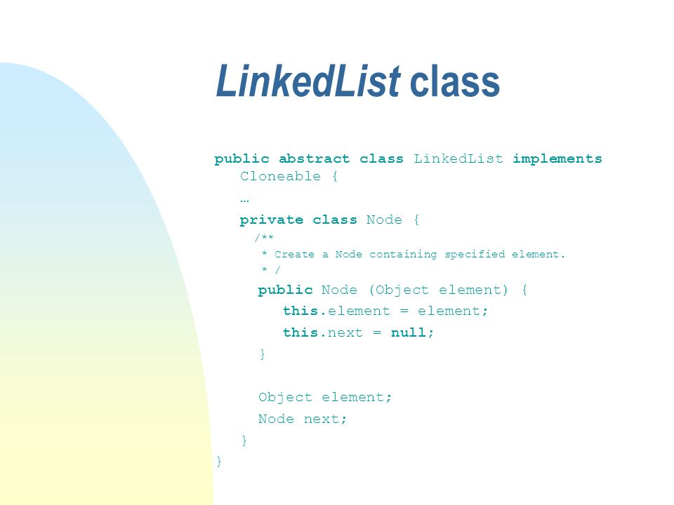 LinkedList class public abstract class LinkedList implements Cloneable { … private class Node { /** * Create a Node containing specified element.