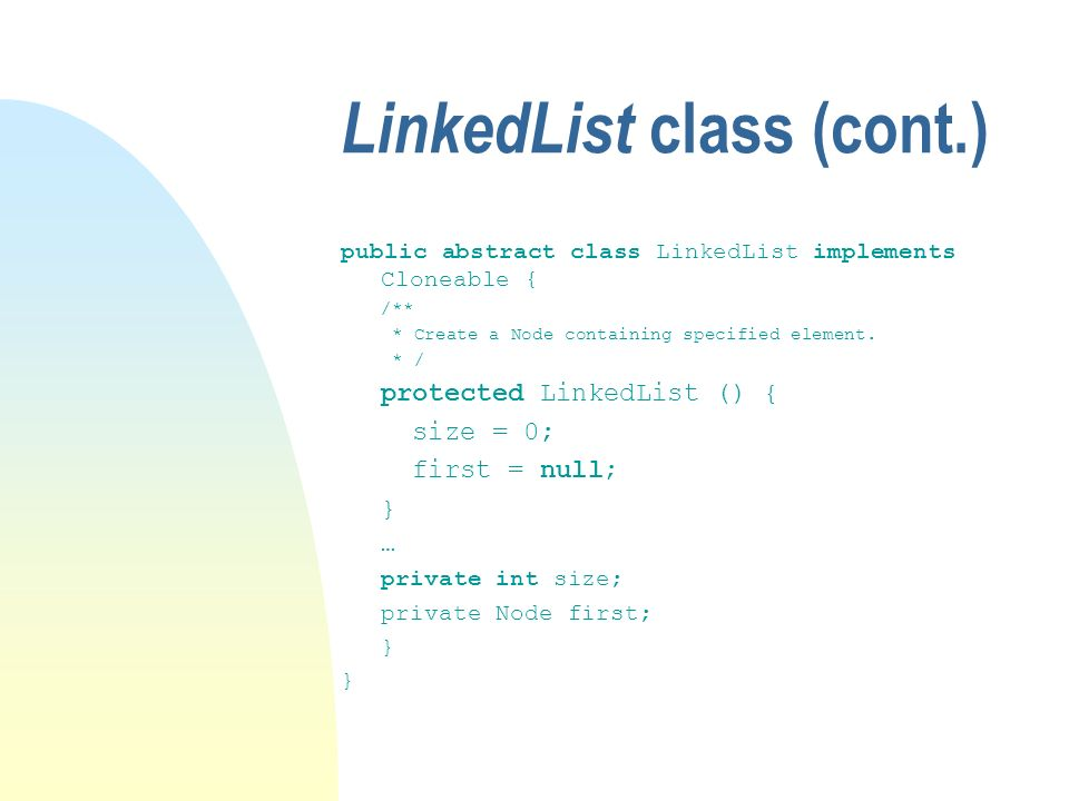 LinkedList class (cont.) public abstract class LinkedList implements Cloneable { /** * Create a Node containing specified element.