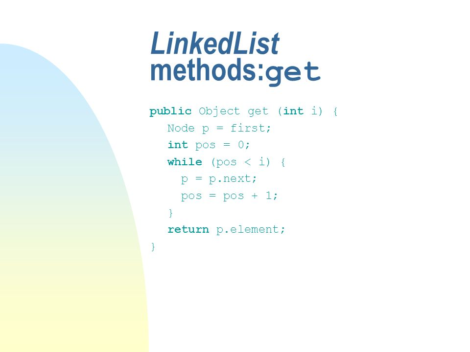 LinkedList methods: get public Object get (int i) { Node p = first; int pos = 0; while (pos < i) { p = p.next; pos = pos + 1; } return p.element; }