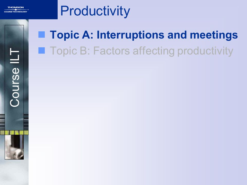 Course ILT Productivity Topic A: Interruptions and meetings Topic B: Factors affecting productivity