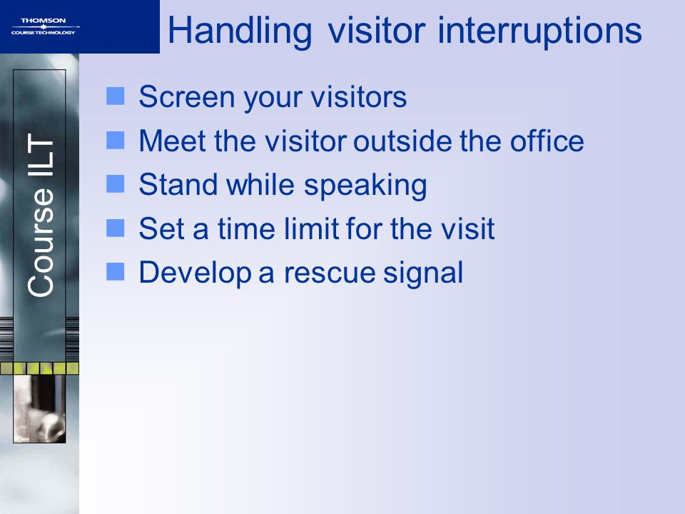 Course ILT Handling visitor interruptions Screen your visitors Meet the visitor outside the office Stand while speaking Set a time limit for the visit Develop a rescue signal