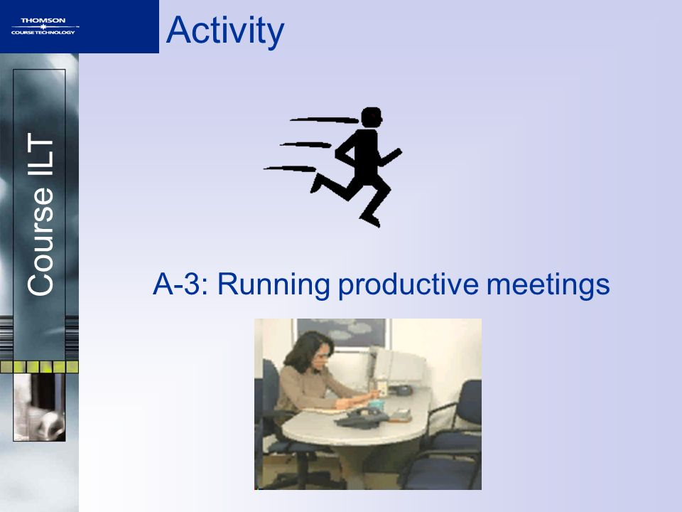 Course ILT Activity A-3: Running productive meetings