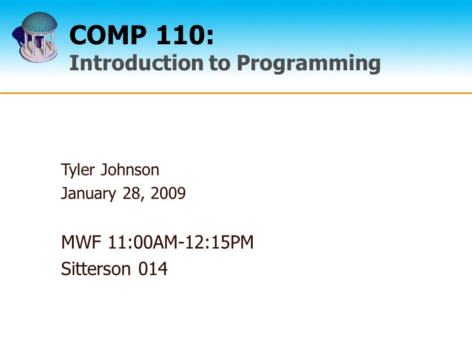 COMP 110: Introduction to Programming Tyler Johnson January 28, 2009 MWF 11:00AM-12:15PM Sitterson 014