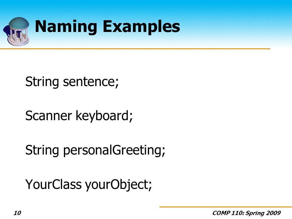 COMP 110: Spring Naming Examples String sentence; Scanner keyboard; String personalGreeting; YourClass yourObject;