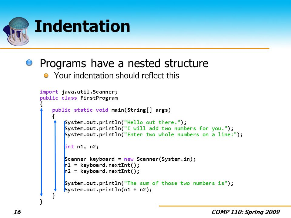 COMP 110: Spring Indentation Programs have a nested structure Your indentation should reflect this import java.util.Scanner; public class FirstProgram { public static void main(String[] args) { System.out.println( Hello out there. ); System.out.println( I will add two numbers for you. ); System.out.println( Enter two whole numbers on a line: ); int n1, n2; Scanner keyboard = new Scanner(System.in); n1 = keyboard.nextInt(); n2 = keyboard.nextInt(); System.out.println( The sum of those two numbers is ); System.out.println(n1 + n2); } }