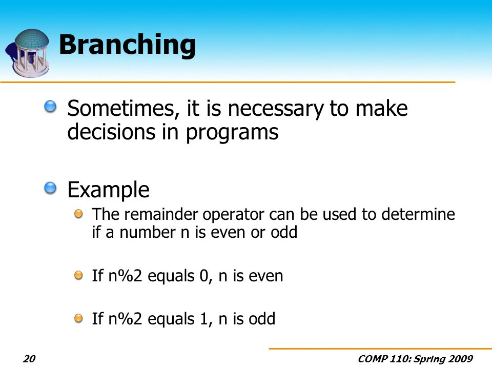 COMP 110: Spring Branching Sometimes, it is necessary to make decisions in programs Example The remainder operator can be used to determine if a number n is even or odd If n%2 equals 0, n is even If n%2 equals 1, n is odd
