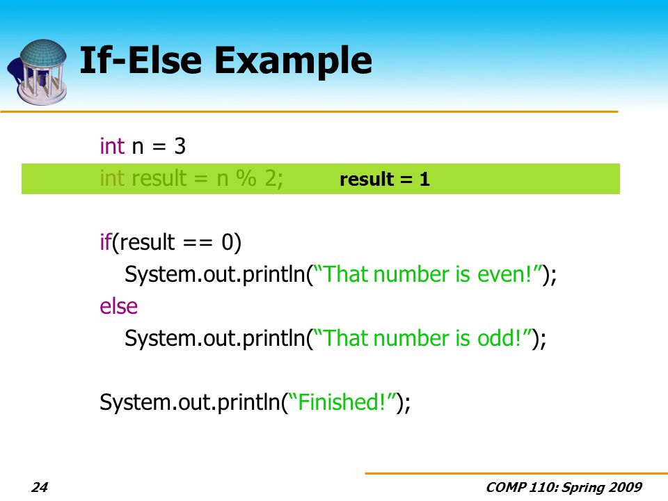 COMP 110: Spring If-Else Example int n = 3 int result = n % 2; if(result == 0) System.out.println(That number is even!); else System.out.println(That number is odd!); System.out.println(Finished!); result = 1