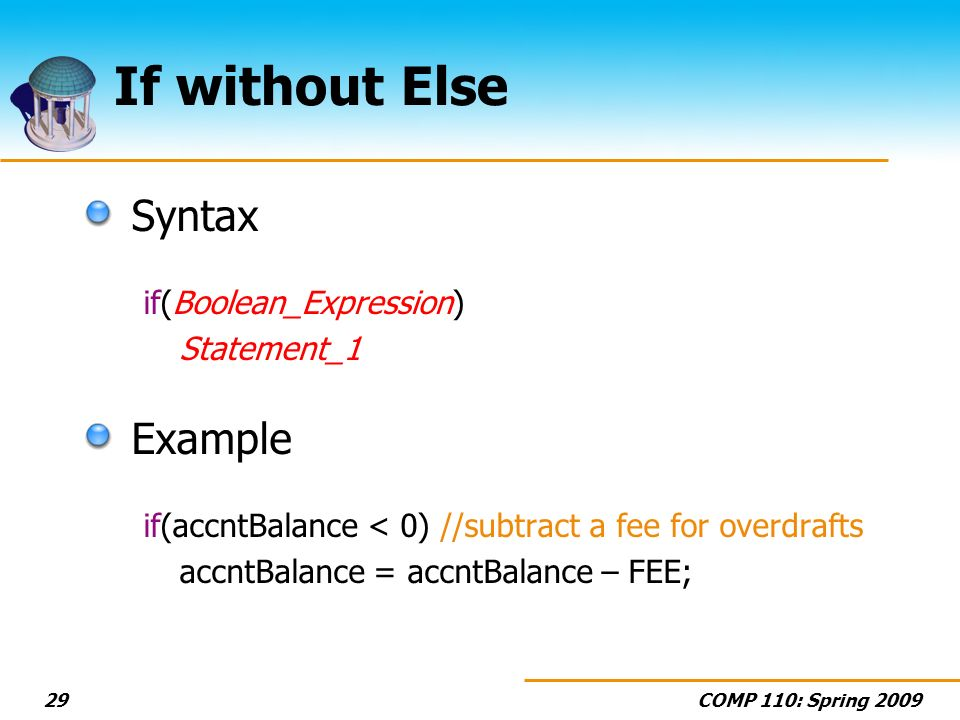 COMP 110: Spring If without Else Syntax if(Boolean_Expression) Statement_1 Example if(accntBalance < 0) //subtract a fee for overdrafts accntBalance = accntBalance – FEE;