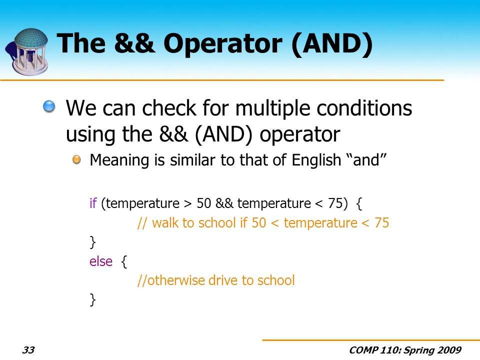 COMP 110: Spring The && Operator (AND) We can check for multiple conditions using the && (AND) operator Meaning is similar to that of English and if (temperature > 50 && temperature < 75) { // walk to school if 50 < temperature < 75 } else { //otherwise drive to school }