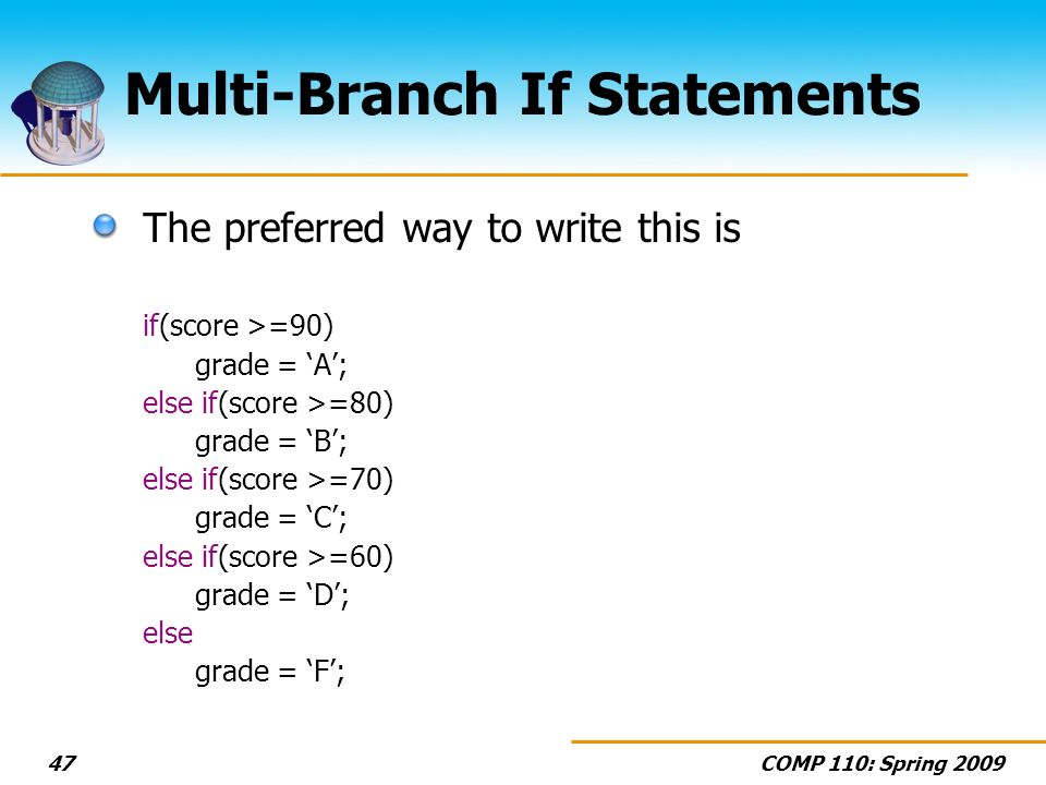 COMP 110: Spring Multi-Branch If Statements The preferred way to write this is if(score >=90) grade = A; else if(score >=80) grade = B; else if(score >=70) grade = C; else if(score >=60) grade = D; else grade = F;
