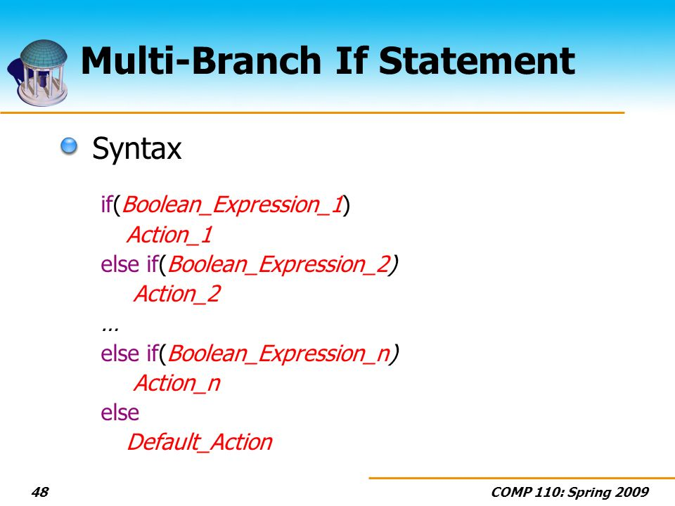 COMP 110: Spring Multi-Branch If Statement Syntax if(Boolean_Expression_1) Action_1 else if(Boolean_Expression_2) Action_2 … else if(Boolean_Expression_n) Action_n else Default_Action
