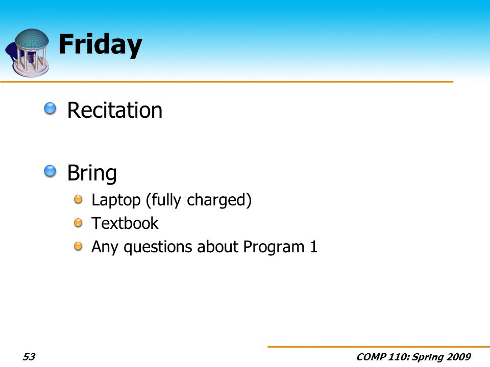 COMP 110: Spring Friday Recitation Bring Laptop (fully charged) Textbook Any questions about Program 1