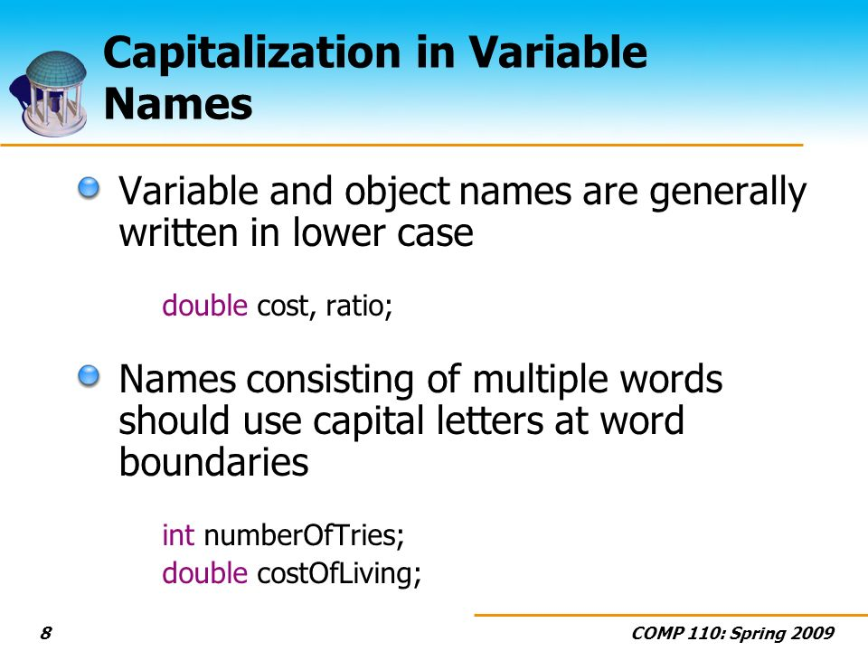 COMP 110: Spring Capitalization in Variable Names Variable and object names are generally written in lower case double cost, ratio; Names consisting of multiple words should use capital letters at word boundaries int numberOfTries; double costOfLiving;