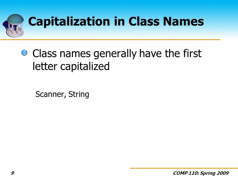 COMP 110: Spring Capitalization in Class Names Class names generally have the first letter capitalized Scanner, String