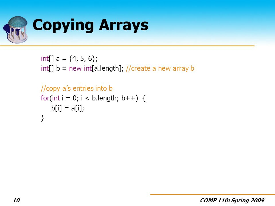COMP 110: Spring Copying Arrays int[] a = {4, 5, 6}; int[] b = new int[a.length]; //create a new array b //copy as entries into b for(int i = 0; i < b.length; b++) { b[i] = a[i]; }