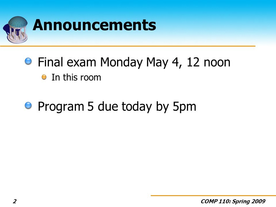 COMP 110: Spring Announcements Final exam Monday May 4, 12 noon In this room Program 5 due today by 5pm