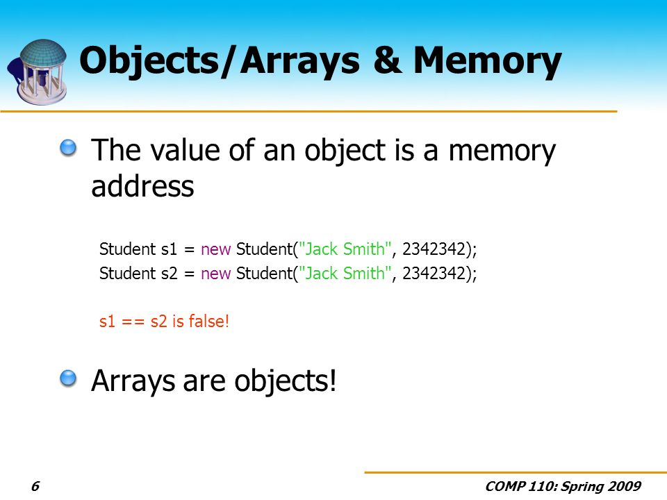 COMP 110: Spring Objects/Arrays & Memory The value of an object is a memory address Student s1 = new Student( Jack Smith , ); Student s2 = new Student( Jack Smith , ); s1 == s2 is false.