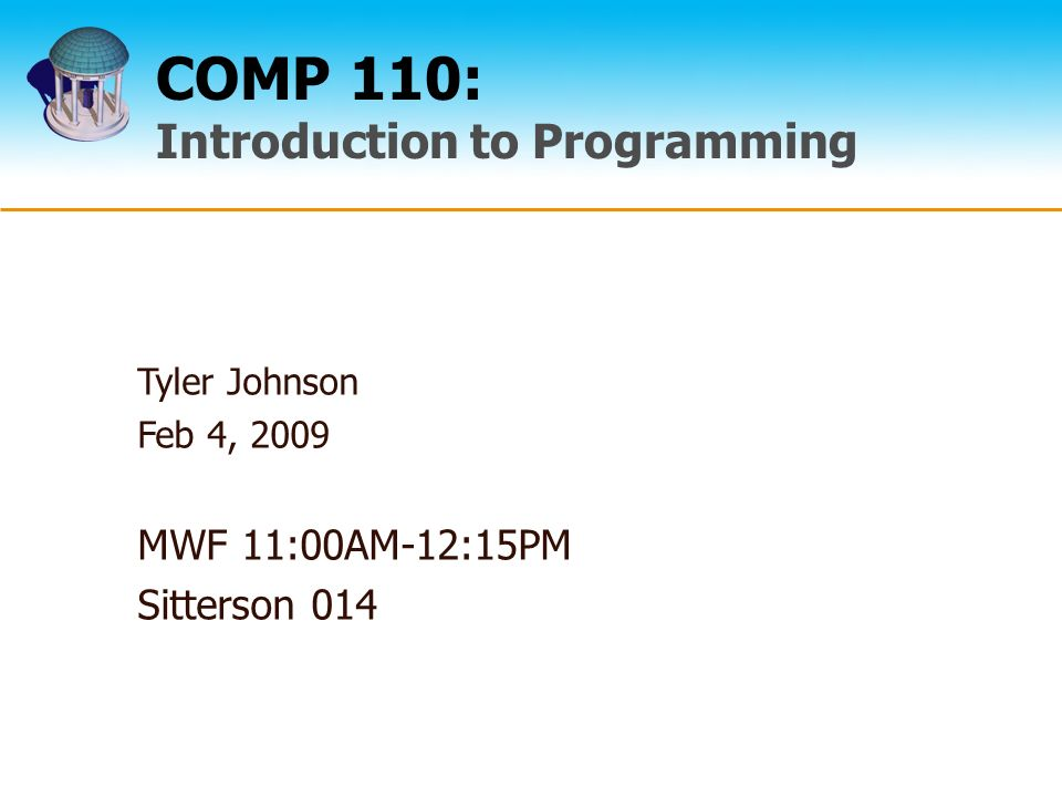 COMP 110: Introduction to Programming Tyler Johnson Feb 4, 2009 MWF 11:00AM-12:15PM Sitterson 014
