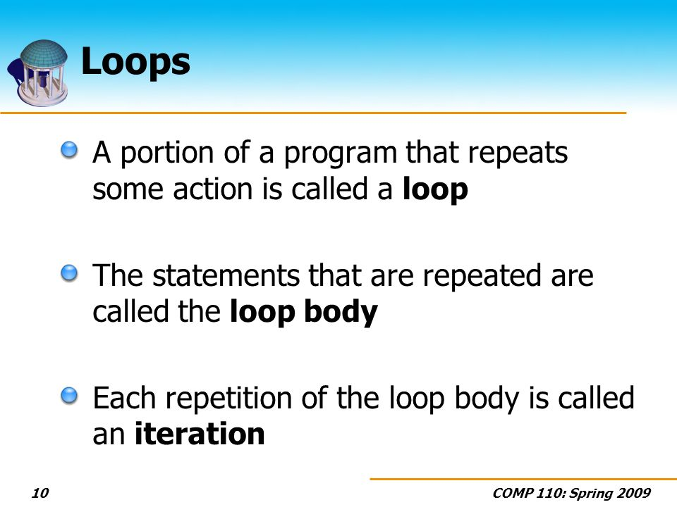 COMP 110: Spring Loops A portion of a program that repeats some action is called a loop The statements that are repeated are called the loop body Each repetition of the loop body is called an iteration