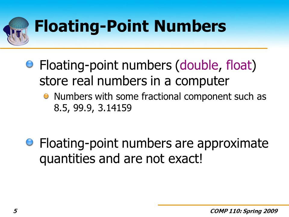 COMP 110: Spring Floating-Point Numbers Floating-point numbers (double, float) store real numbers in a computer Numbers with some fractional component such as 8.5, 99.9, Floating-point numbers are approximate quantities and are not exact!