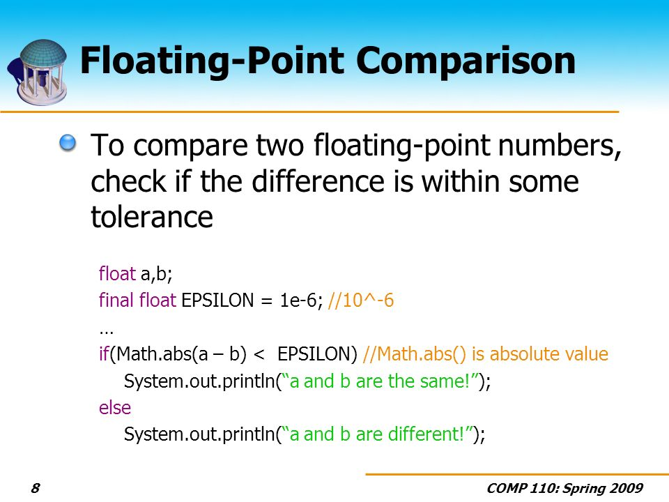 COMP 110: Spring Floating-Point Comparison To compare two floating-point numbers, check if the difference is within some tolerance float a,b; final float EPSILON = 1e-6; //10^-6 … if(Math.abs(a – b) < EPSILON) //Math.abs() is absolute value System.out.println(a and b are the same!); else System.out.println(a and b are different!);