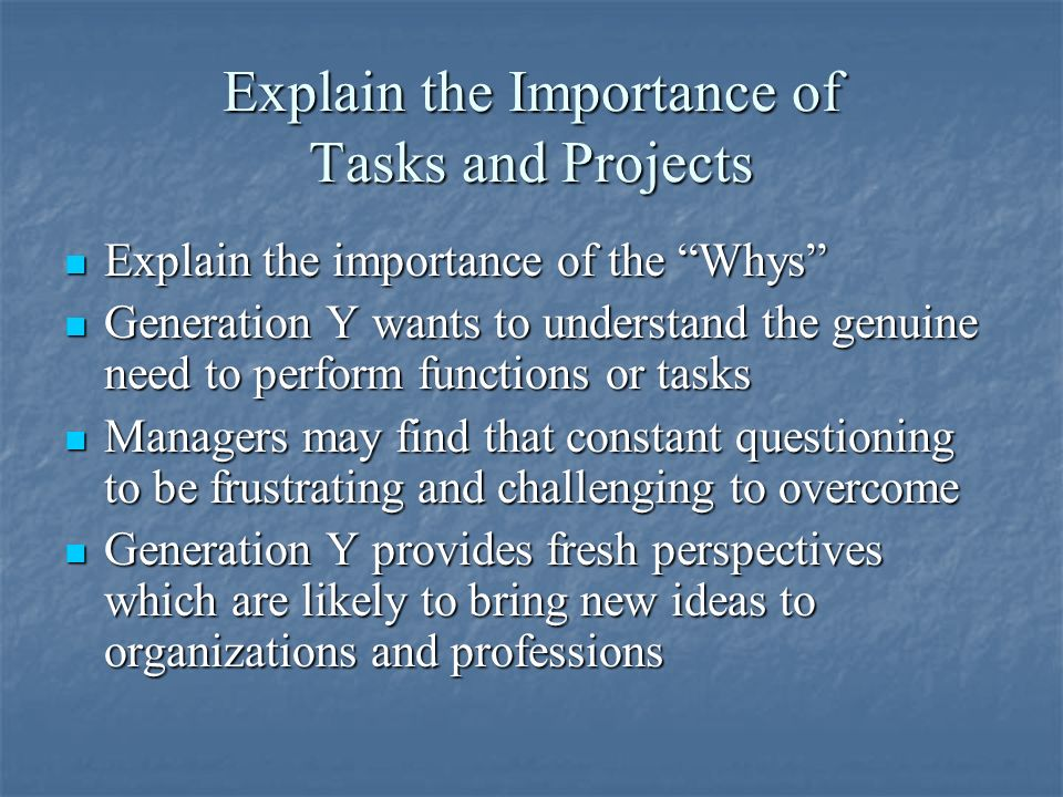 Explain the Importance of Tasks and Projects Explain the importance of the Whys Explain the importance of the Whys Generation Y wants to understand the genuine need to perform functions or tasks Generation Y wants to understand the genuine need to perform functions or tasks Managers may find that constant questioning to be frustrating and challenging to overcome Managers may find that constant questioning to be frustrating and challenging to overcome Generation Y provides fresh perspectives which are likely to bring new ideas to organizations and professions Generation Y provides fresh perspectives which are likely to bring new ideas to organizations and professions