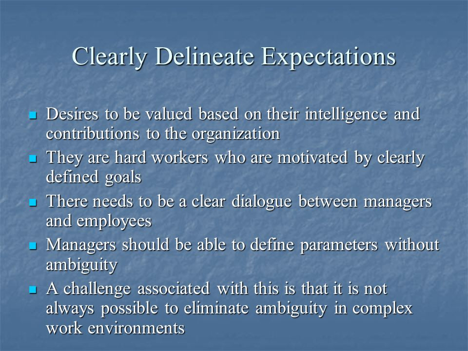 Clearly Delineate Expectations Desires to be valued based on their intelligence and contributions to the organization Desires to be valued based on their intelligence and contributions to the organization They are hard workers who are motivated by clearly defined goals They are hard workers who are motivated by clearly defined goals There needs to be a clear dialogue between managers and employees There needs to be a clear dialogue between managers and employees Managers should be able to define parameters without ambiguity Managers should be able to define parameters without ambiguity A challenge associated with this is that it is not always possible to eliminate ambiguity in complex work environments A challenge associated with this is that it is not always possible to eliminate ambiguity in complex work environments