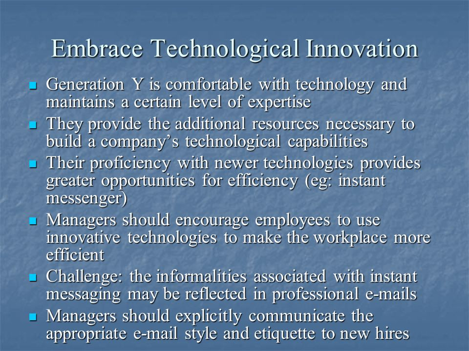 Embrace Technological Innovation Generation Y is comfortable with technology and maintains a certain level of expertise Generation Y is comfortable with technology and maintains a certain level of expertise They provide the additional resources necessary to build a companys technological capabilities They provide the additional resources necessary to build a companys technological capabilities Their proficiency with newer technologies provides greater opportunities for efficiency (eg: instant messenger) Their proficiency with newer technologies provides greater opportunities for efficiency (eg: instant messenger) Managers should encourage employees to use innovative technologies to make the workplace more efficient Managers should encourage employees to use innovative technologies to make the workplace more efficient Challenge: the informalities associated with instant messaging may be reflected in professional  s Challenge: the informalities associated with instant messaging may be reflected in professional  s Managers should explicitly communicate the appropriate  style and etiquette to new hires Managers should explicitly communicate the appropriate  style and etiquette to new hires