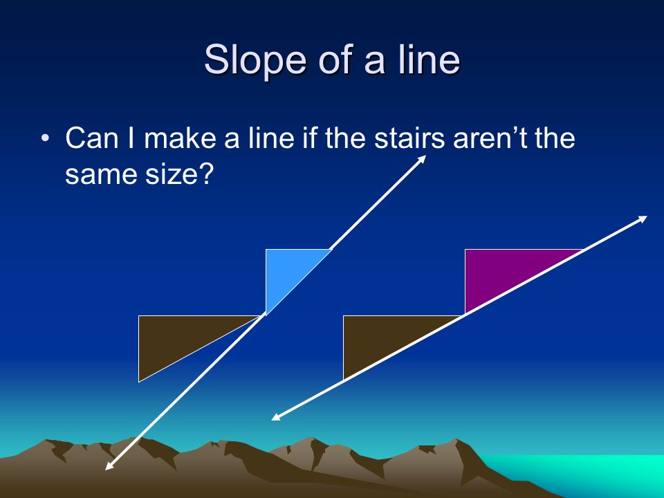 Slope of a line Can I make a line if the stairs arent the same size