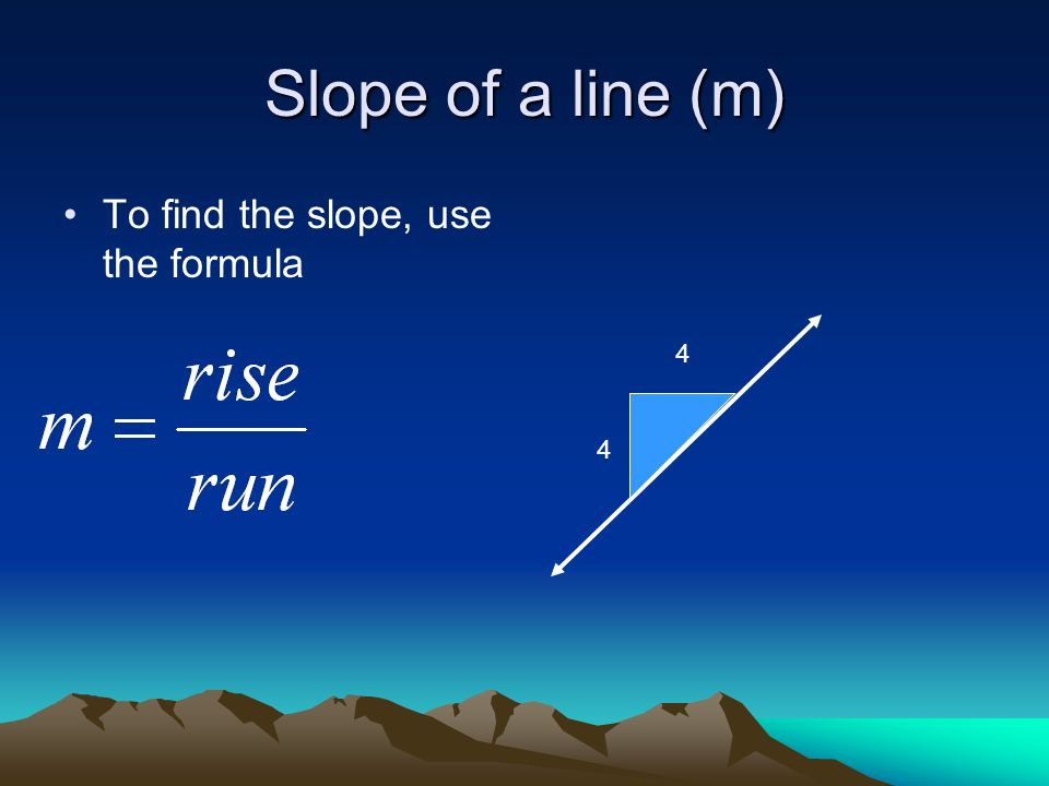 Slope of a line (m) To find the slope, use the formula 4 4