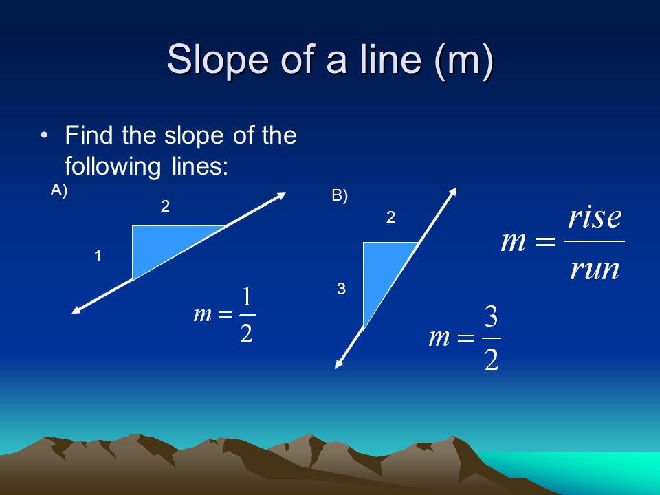 Slope of a line (m) Find the slope of the following lines: 1 2 A) B) 2 3