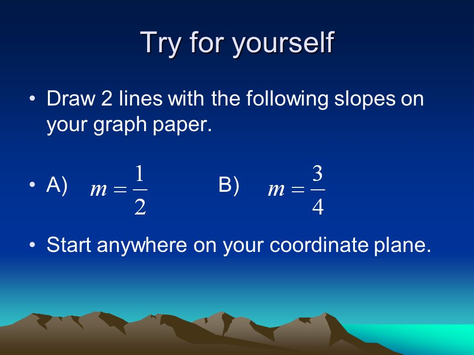 Try for yourself Draw 2 lines with the following slopes on your graph paper.