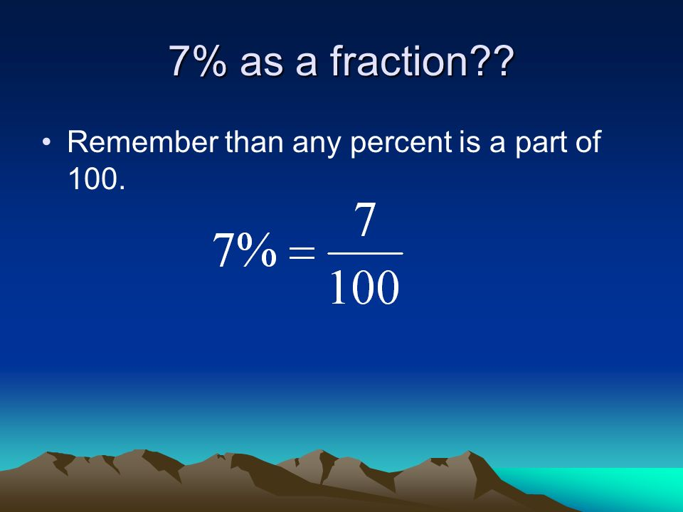 7% as a fraction Remember than any percent is a part of 100.
